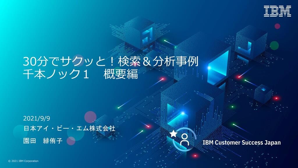 © 2021 IBM Corporation 30分でサクッと︕検索&分析事例 千本ノック1 ...