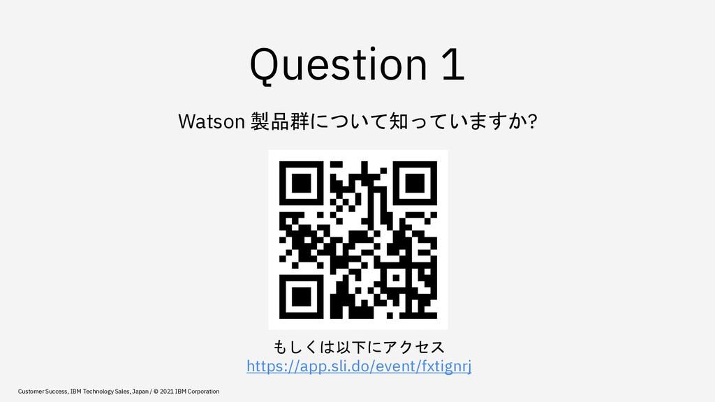 Question 1 Watson 製品群について知っていますか? もしくは以下にアクセス h...