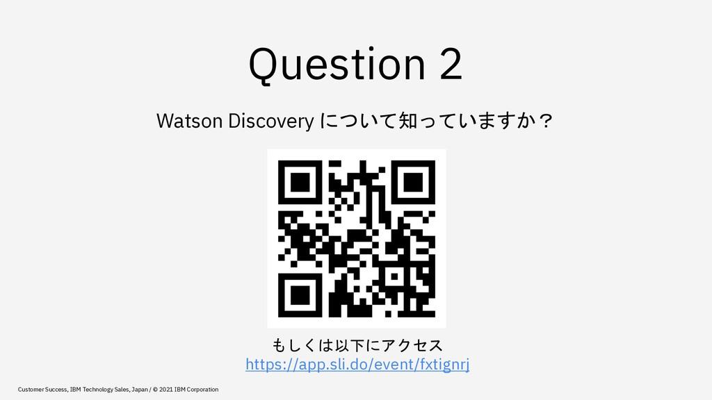 Question 2 Watson Discovery について知っていますか? もしくは以下...