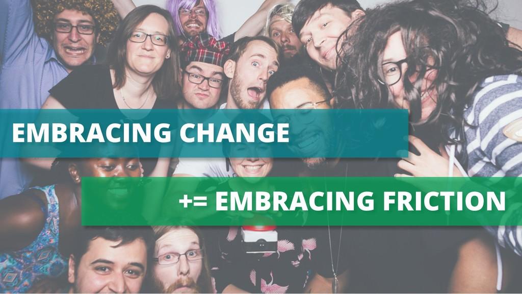 EMBRACING CHANGE += EMBRACING FRICTION