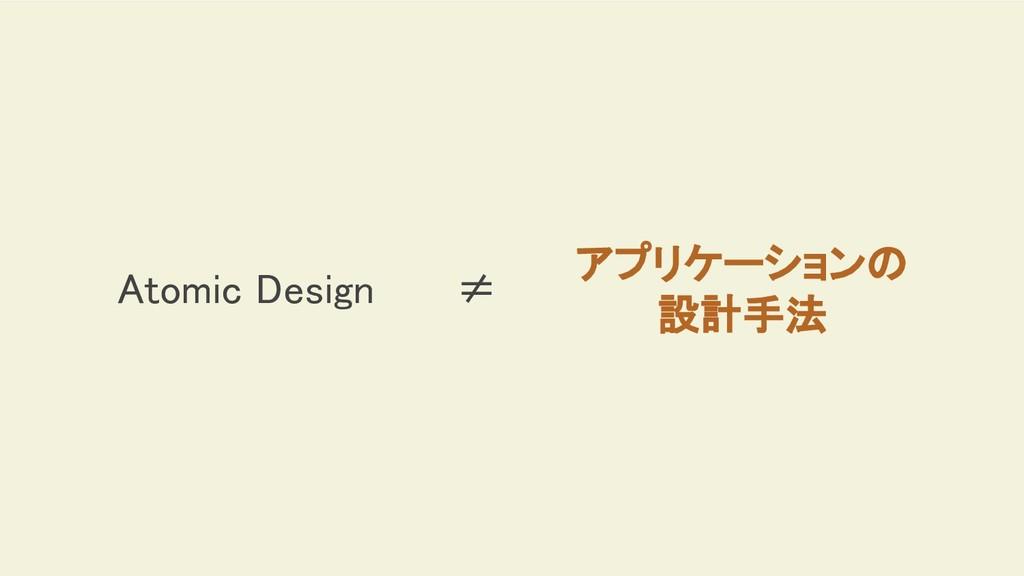 Atomic Design ≠ アプリケーションの 設計手法