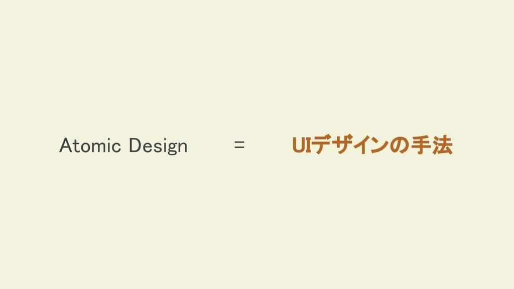 Atomic Design = UIデザインの手法