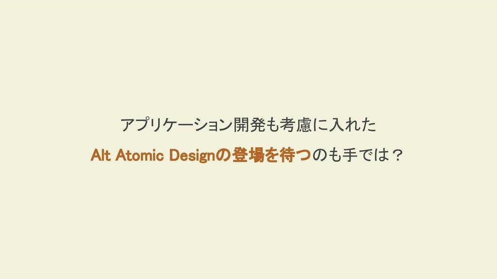アプリケーション開発も考慮に入れた Alt Atomic Designの登場を待つのも手では?
