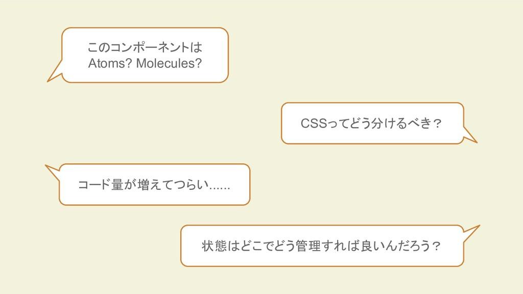 このコンポーネントは Atoms? Molecules? CSSってどう分けるべき? コード量...