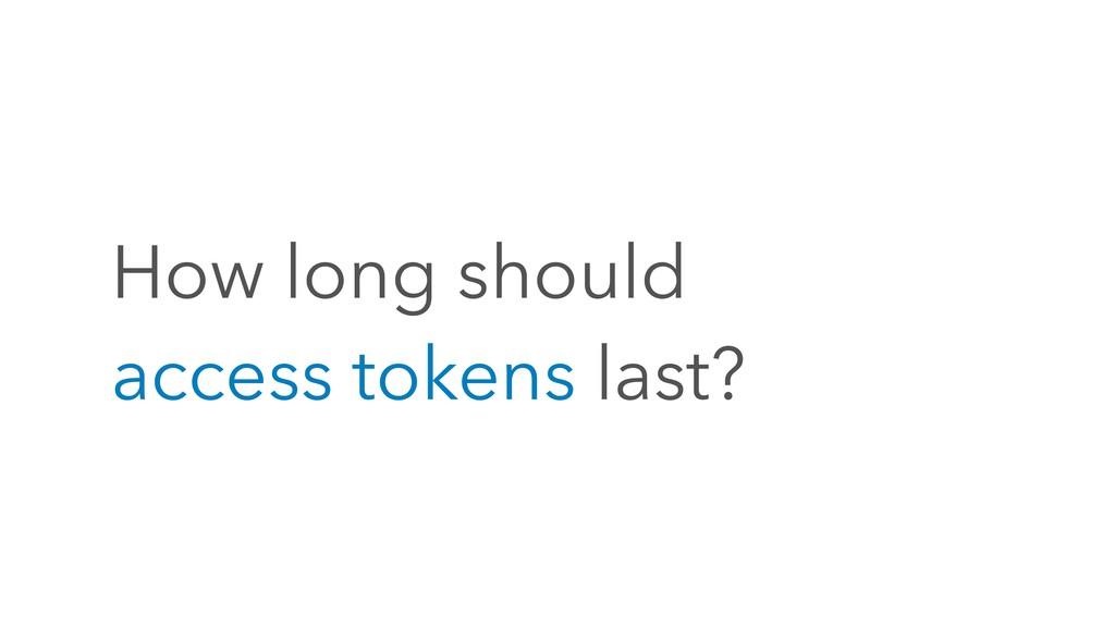 How long should access tokens last?