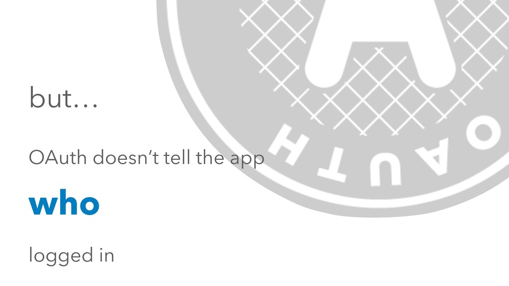 but… OAuth doesn't tell the app who logged in