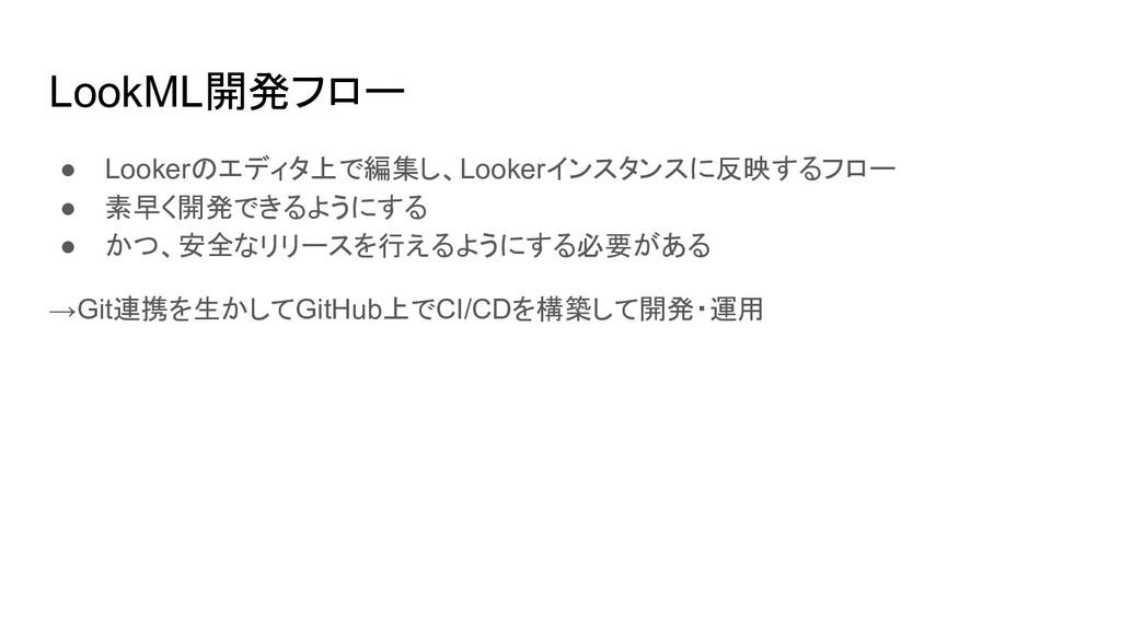 LookML開発フロー ● Lookerのエディタ上で編集し、Lookerインスタンスに反映す...