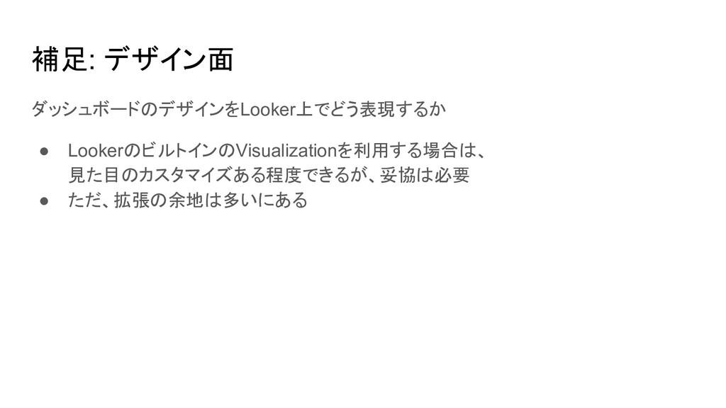補足: デザイン面 ダッシュボードのデザインをLooker上でどう表現するか ● Looker...