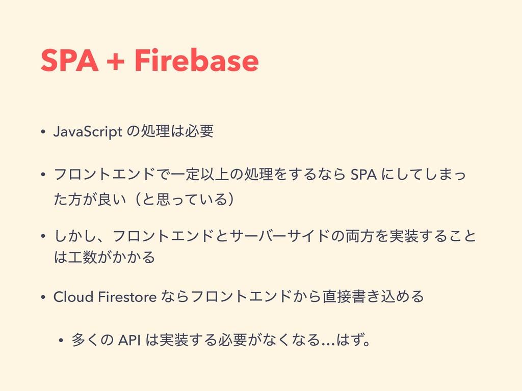 SPA + Firebase • JavaScript ͷॲཧඞཁ • ϑϩϯτΤϯυͰҰఆ...