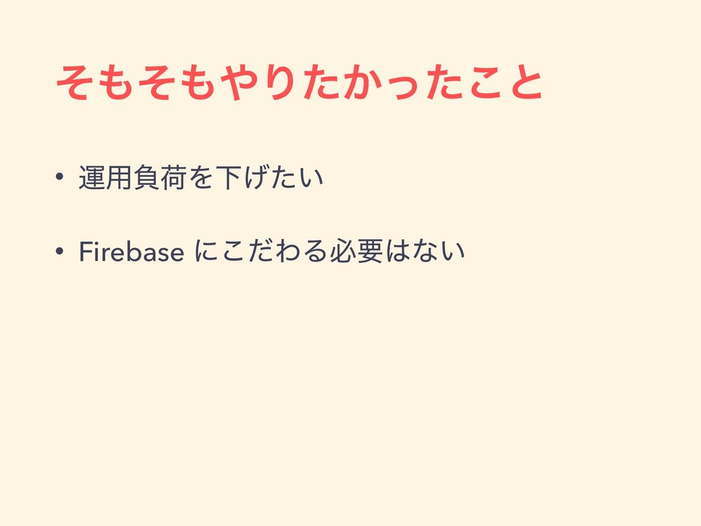 ͦͦΓ͔ͨͬͨ͜ͱ • ӡ༻ෛՙΛԼ͍͛ͨ • Firebase ʹͩ͜ΘΔඞཁͳ͍