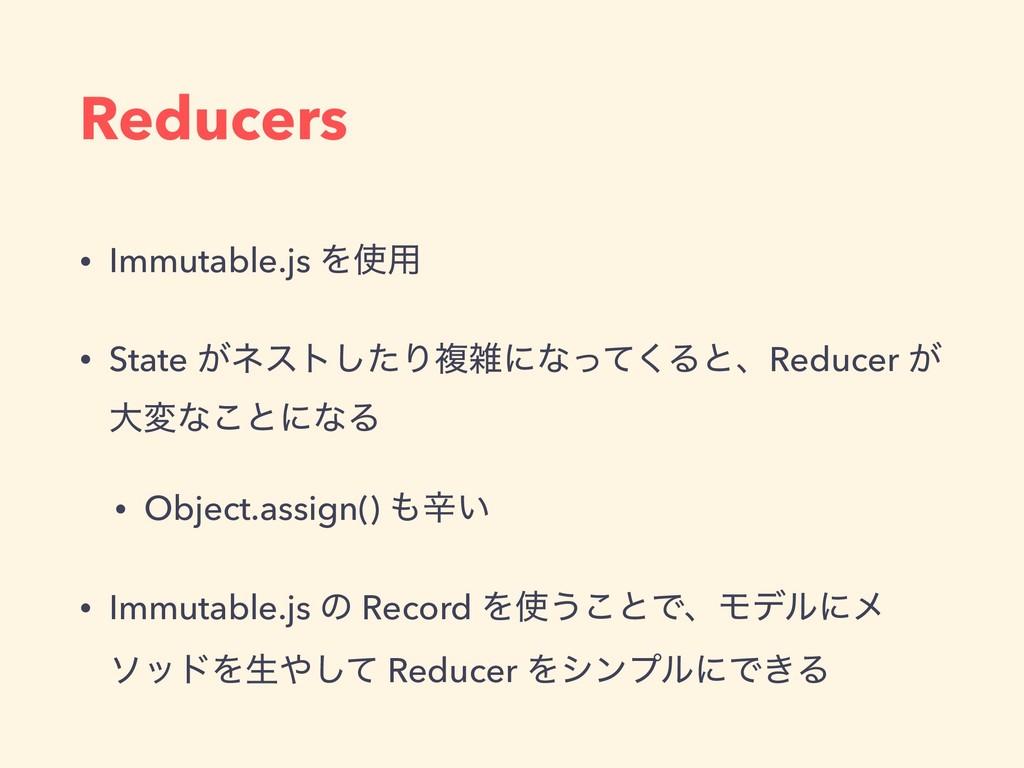 Reducers • Immutable.js Λ༻ • State ͕ωετͨ͠Γෳʹͳ...
