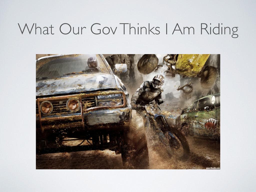 What Our Gov Thinks I Am Riding