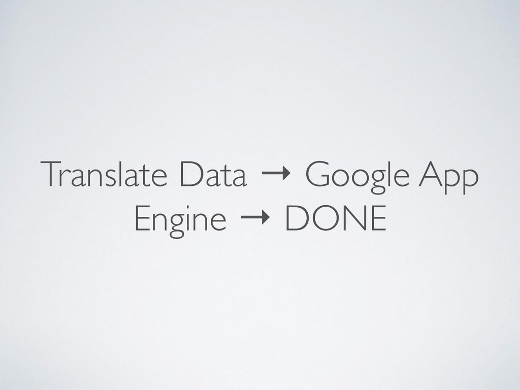 Translate Data → Google App Engine → DONE