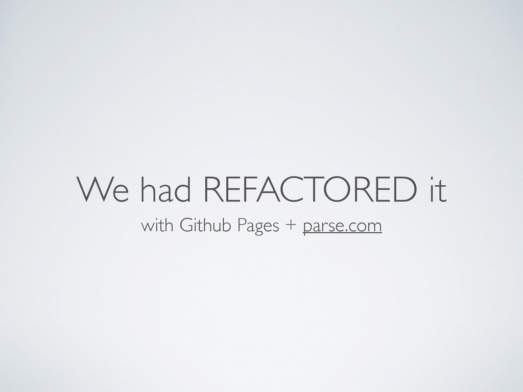 We had REFACTORED it with Github Pages + parse....