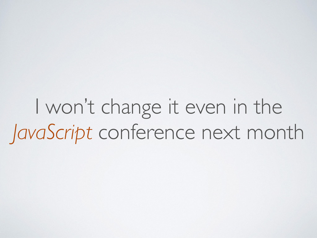 I won't change it even in the JavaScript confer...