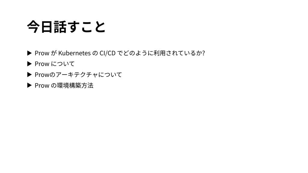 今⽇話すこと ▶ Prow が Kubernetes の CI/CD でどのように利⽤されてい...