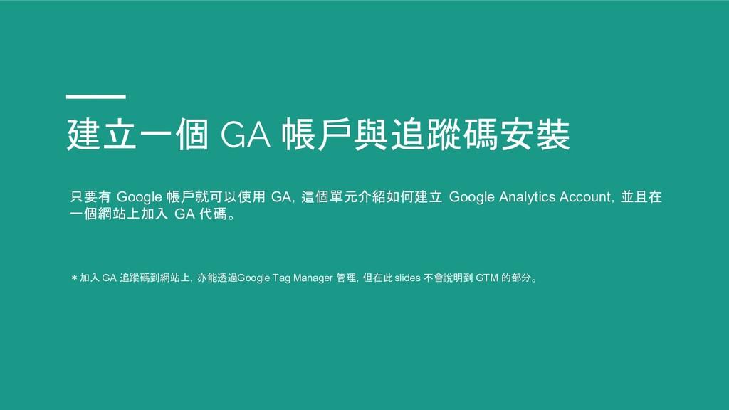 建立一個 GA 帳戶與追蹤碼安裝 只要有 Google 帳戶就可以使用 GA,這個單元介紹如何...