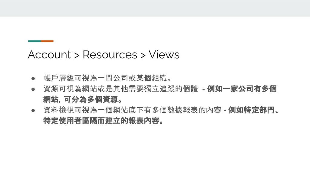 Account > Resources > Views ● 帳戶層級可視為一間公司或某個組織。...