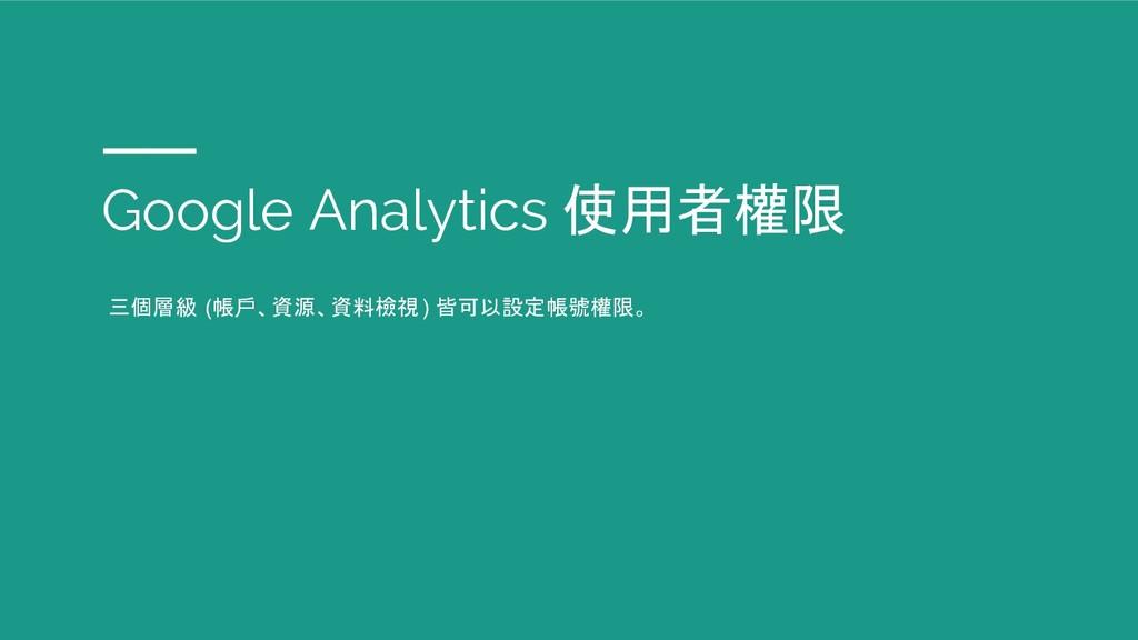 Google Analytics 使用者權限 三個層級 (帳戶、資源、資料檢視) 皆可以設定帳...