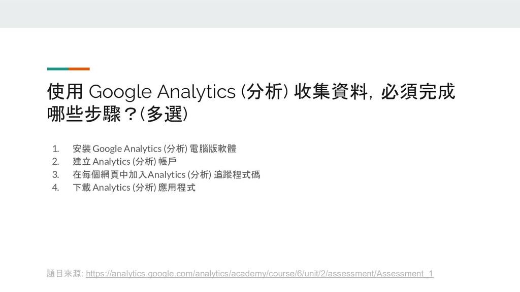 使用 Google Analytics (分析) 收集資料,必須完成 哪些步驟?(多選) 1....