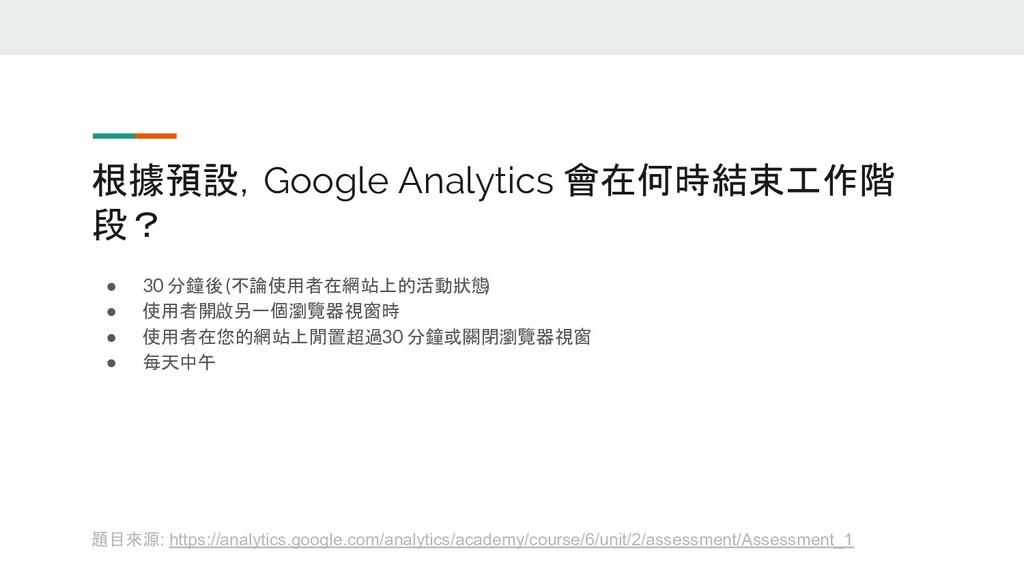 根據預設,Google Analytics 會在何時結束工作階 段? ● 30 分鐘後 (不論...