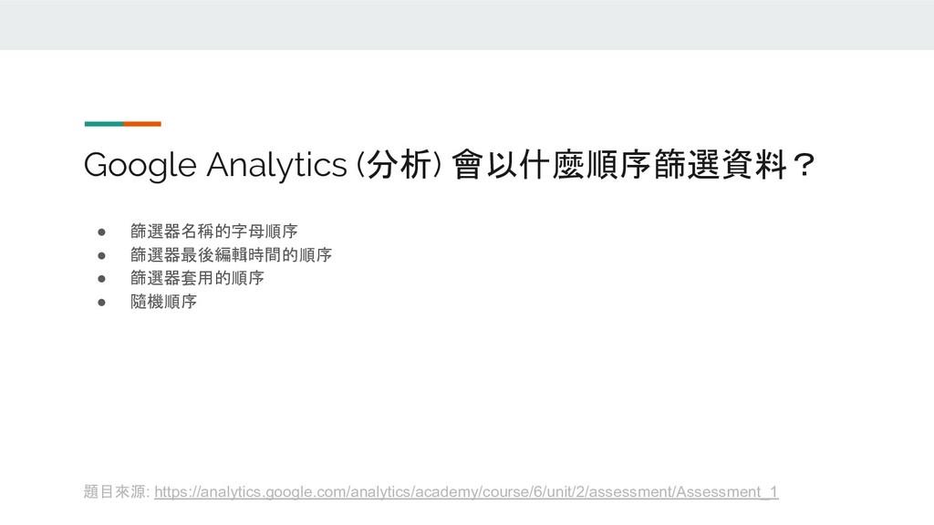 Google Analytics (分析) 會以什麼順序篩選資料? ● 篩選器名稱的字母順序 ...