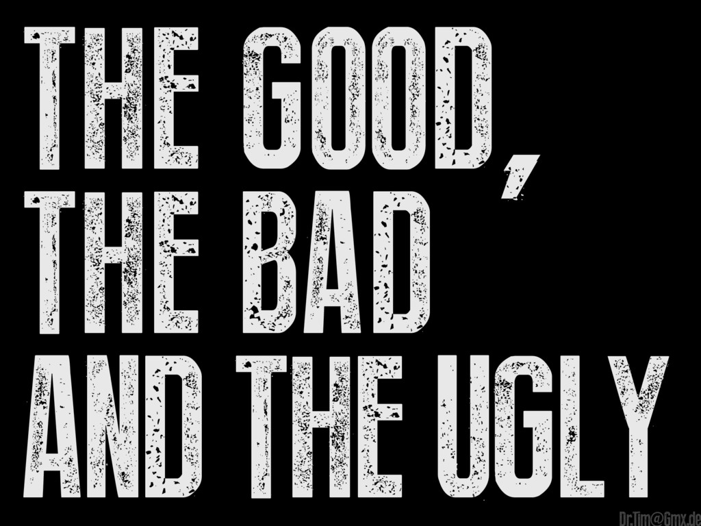 The Good, The Bad And The Ugly Dr.Tim@Gmx.de