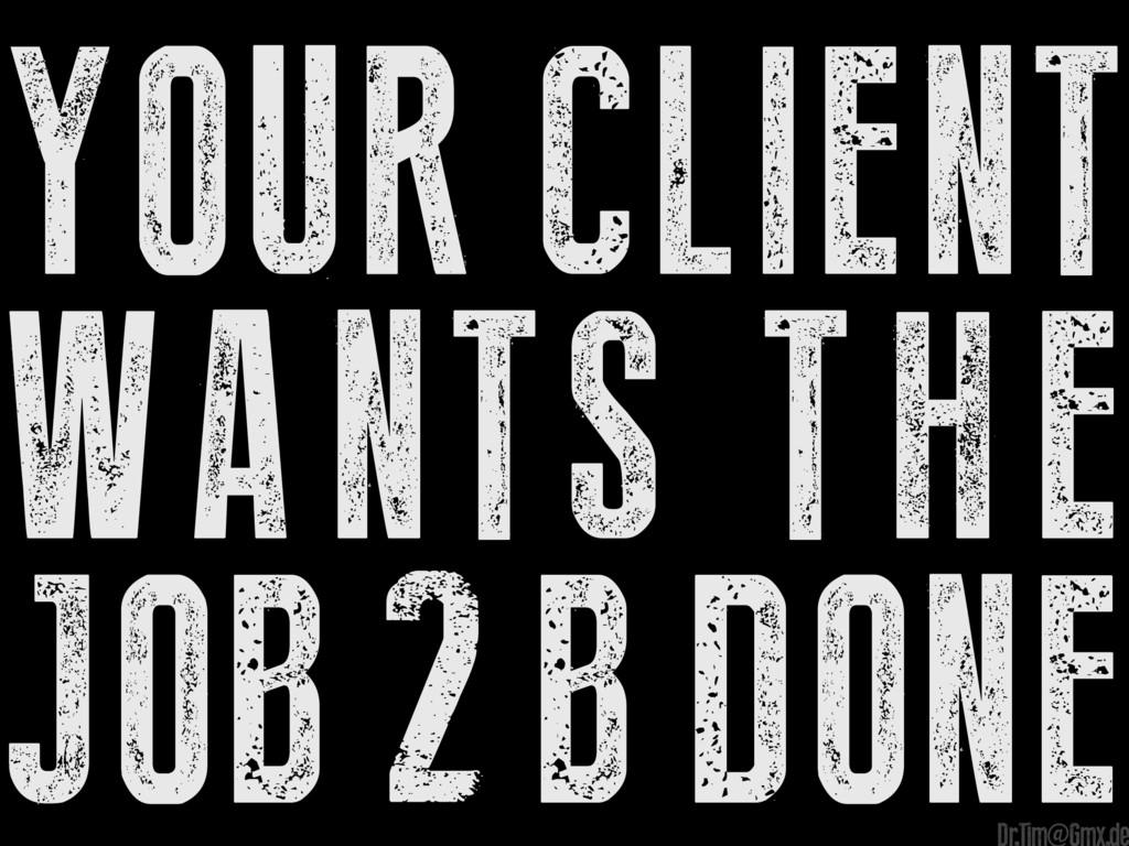 your client wants the job2bdone e Dr.Tim@Gmx.de