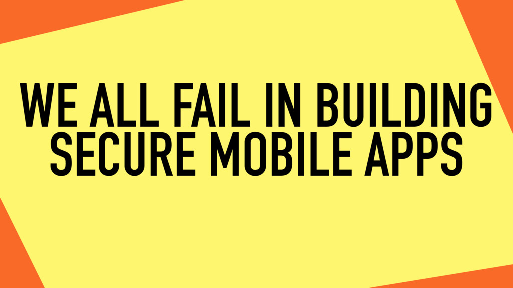 WE ALL FAIL IN BUILDING SECURE MOBILE APPS