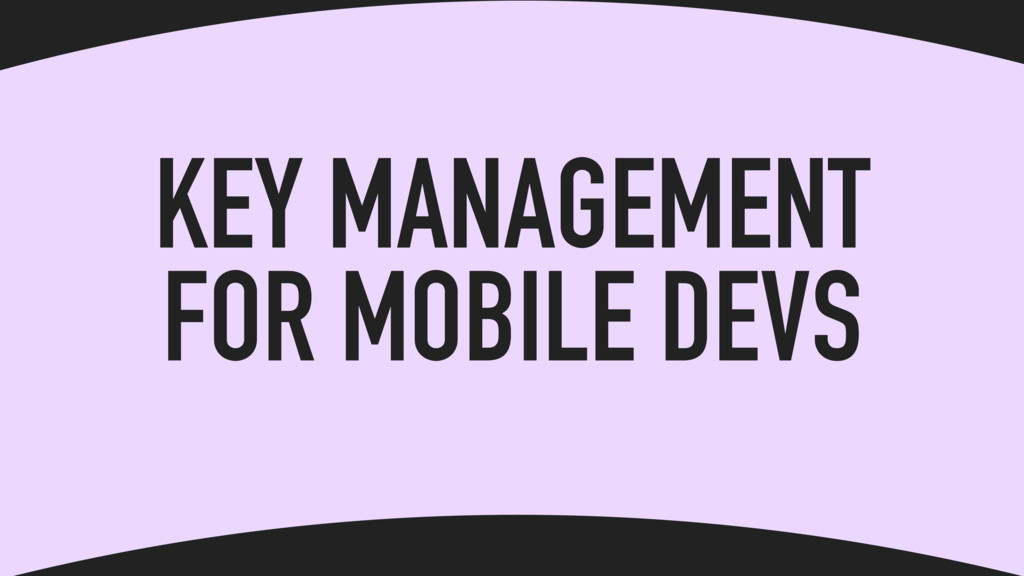 KEY MANAGEMENT FOR MOBILE DEVS