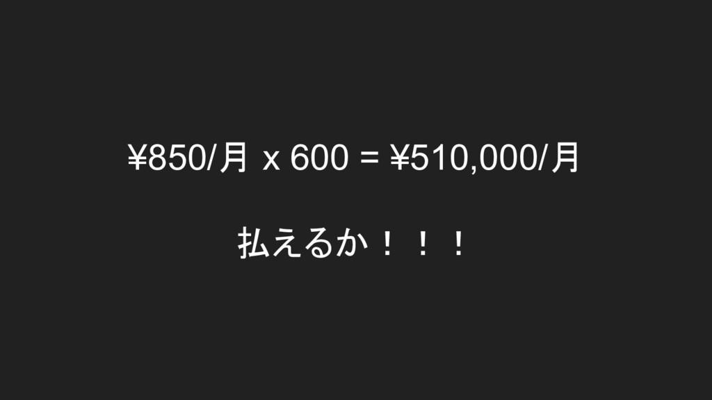 ¥850/月 x 600 = ¥510,000/月 払えるか!!!