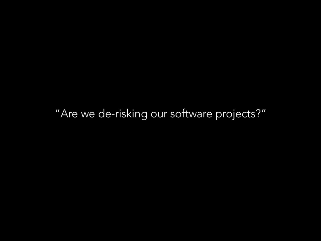 """""""Are we de-risking our software projects?"""""""