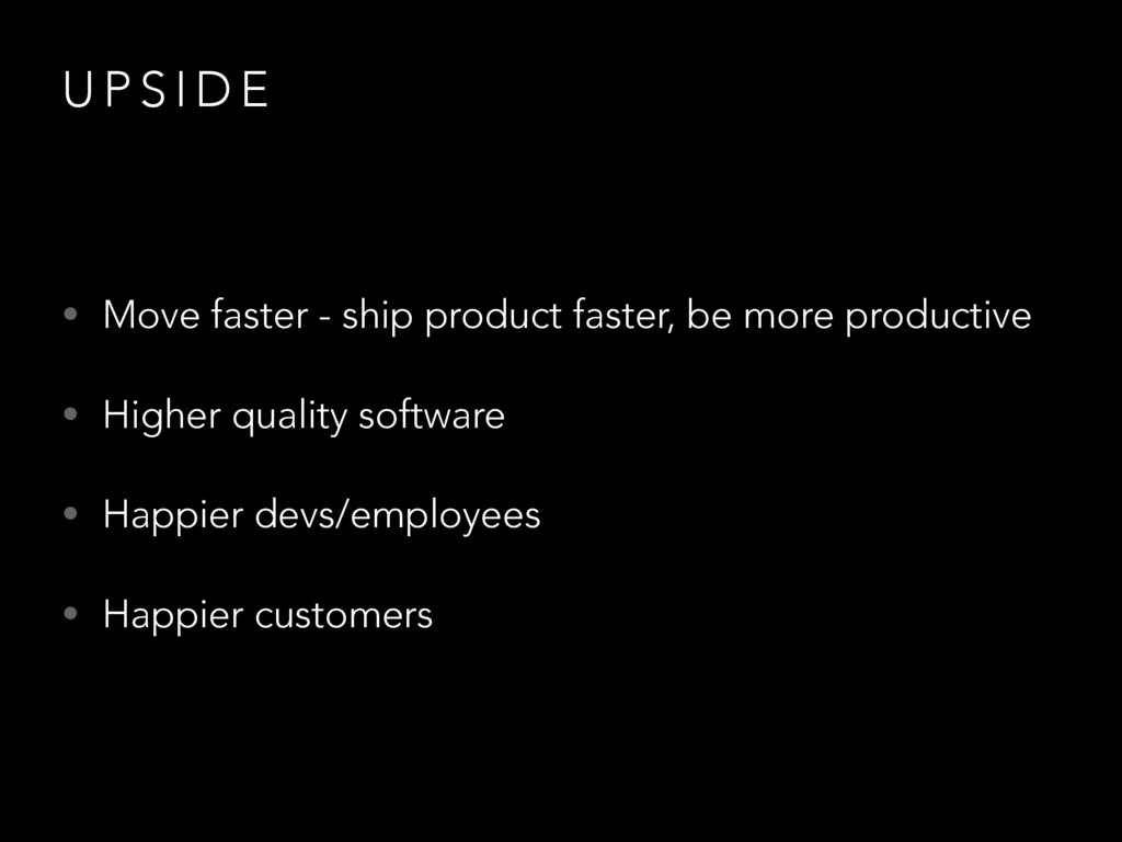 U P S I D E • Move faster - ship product faster...