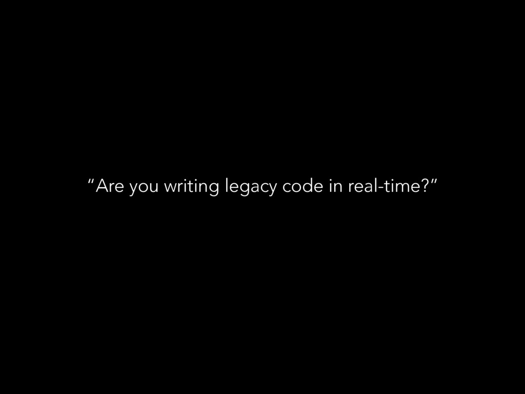 """""""Are you writing legacy code in real-time?"""""""