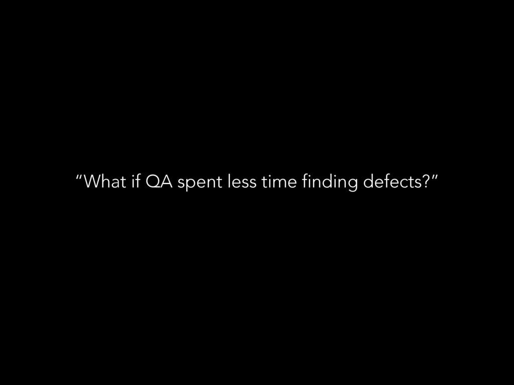 """What if QA spent less time finding defects?"""