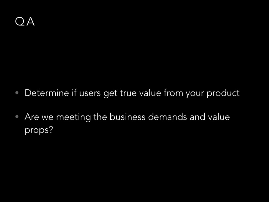 Q A • Determine if users get true value from yo...
