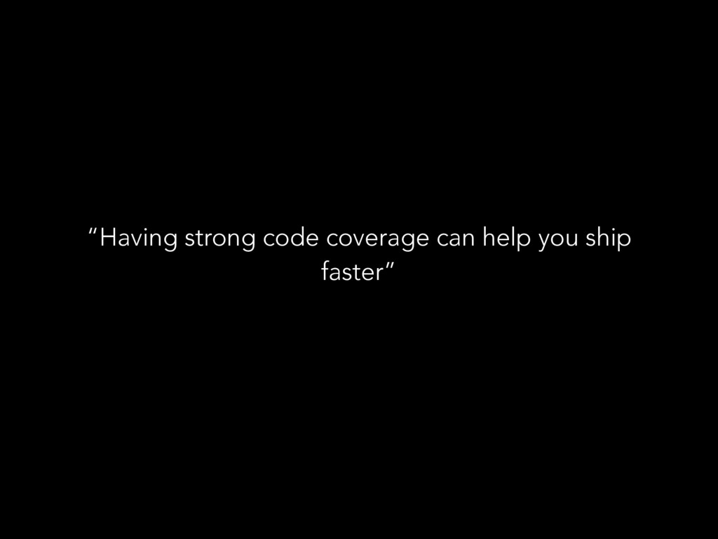 """Having strong code coverage can help you ship ..."