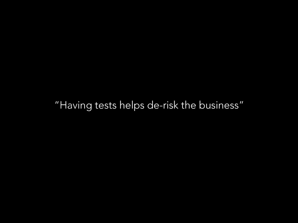 """Having tests helps de-risk the business"""