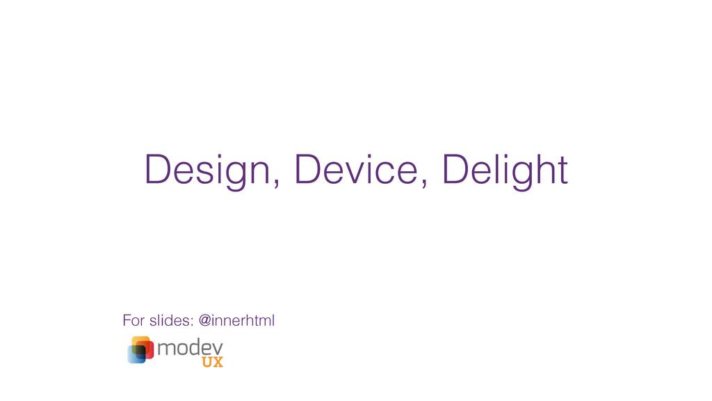 Design, Device, Delight For slides: @innerhtml