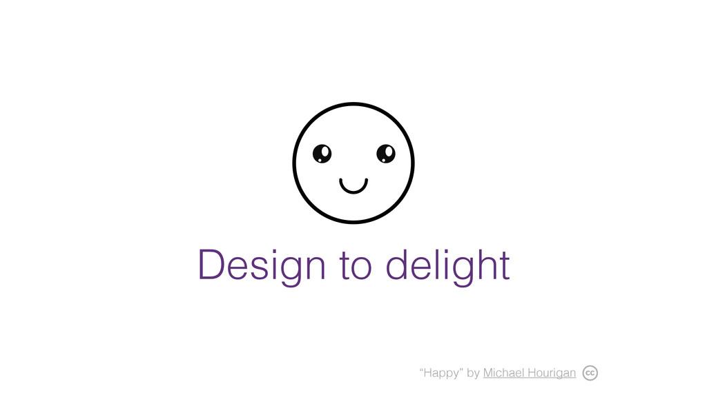 "Design to delight ""Happy"" by Michael Hourigan"