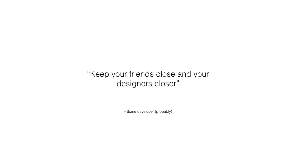 """– Some developer (probably) """"Keep your friends ..."""