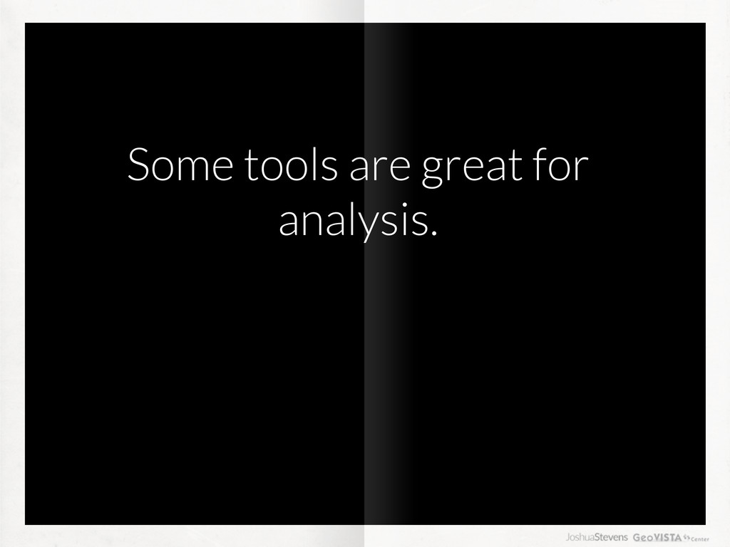 Some tools are great for analysis.