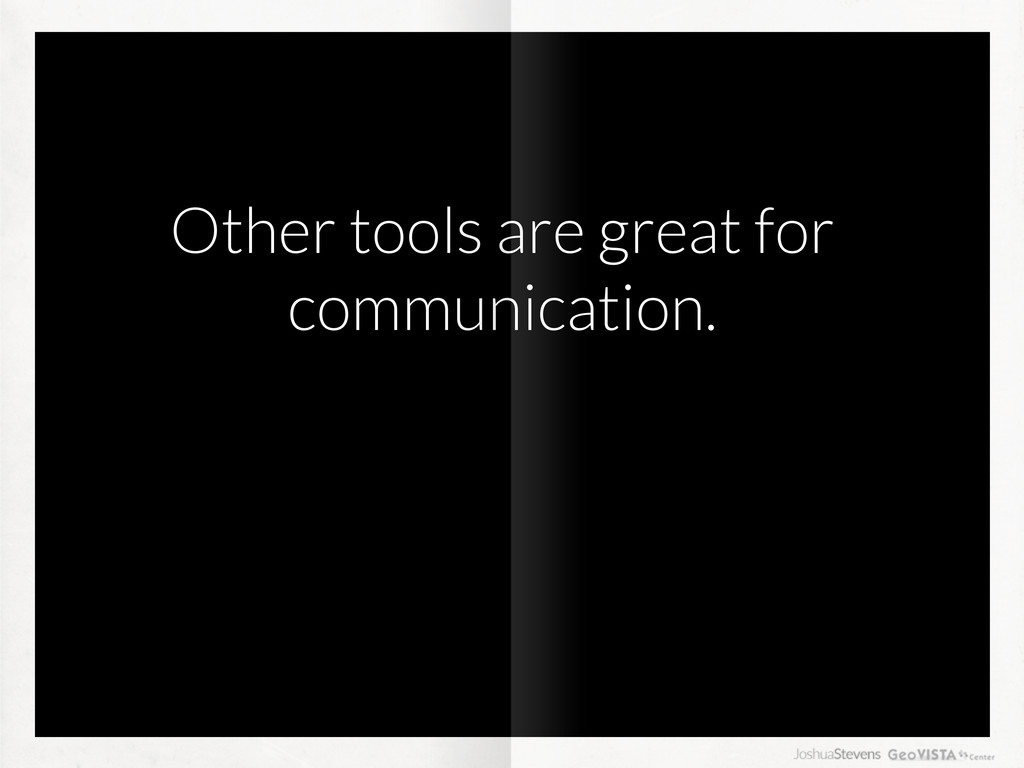 Other tools are great for communication.