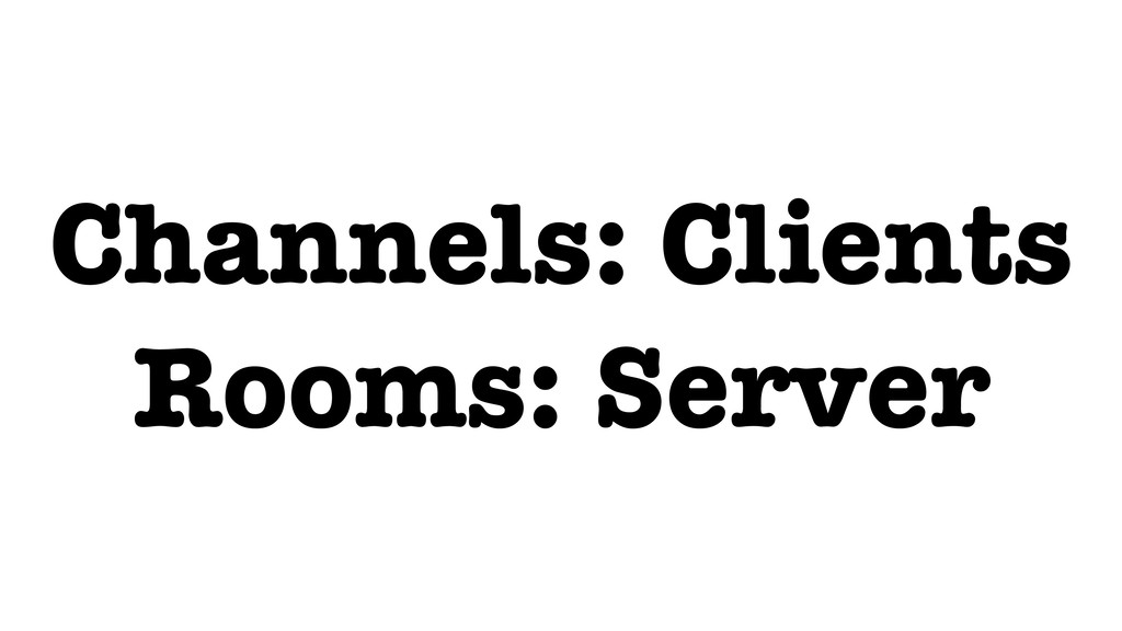 Channels: Clients Rooms: Server