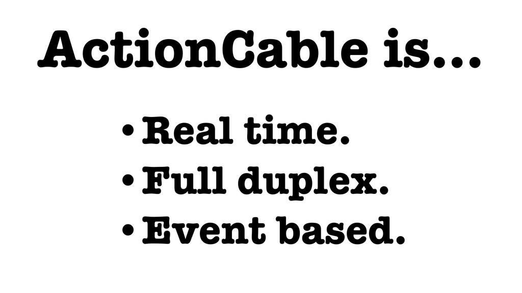 ActionCable is… •Real time. •Full duplex. •Even...