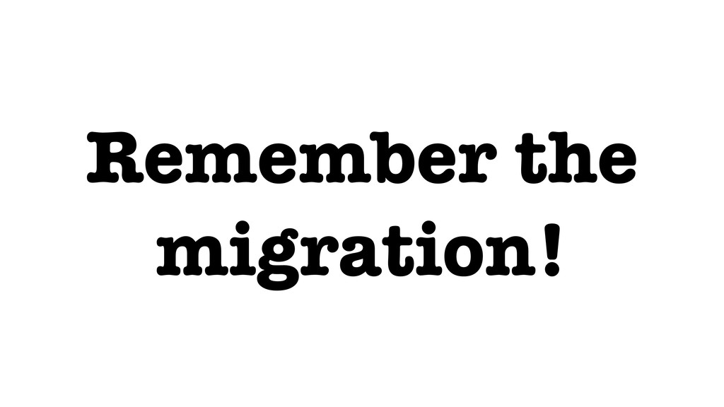 Remember the migration!