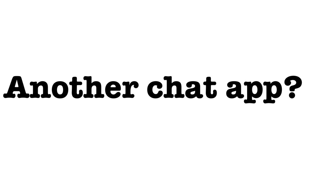 Another chat app?