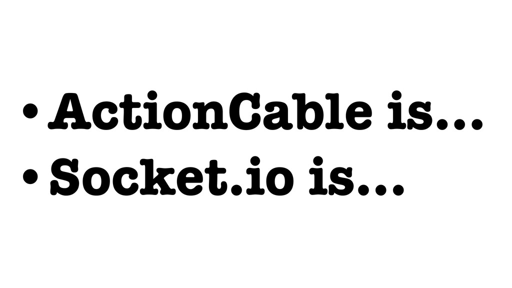 •ActionCable is… •Socket.io is…