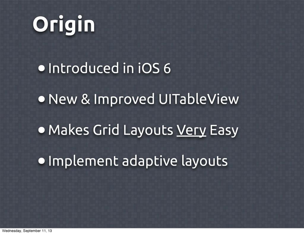 Origin •Introduced in iOS 6 •New & Improved UIT...