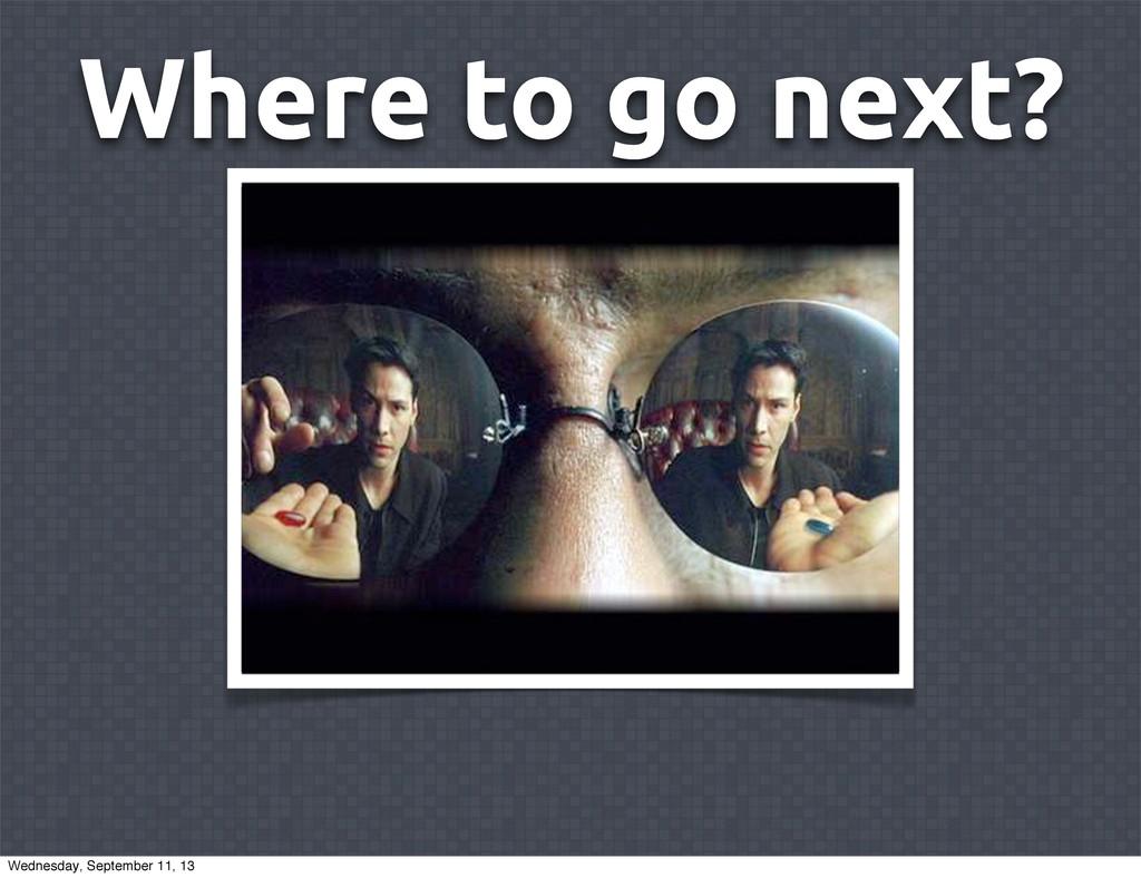 Where to go next? Wednesday, September 11, 13